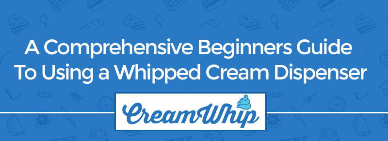 A Comprehensive Beginners Guide To Using a Whipped Cream Dispenser